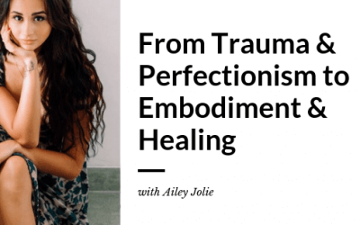 From Trauma & Perfectionism to Embodiment & Healing with Ailey Jolie